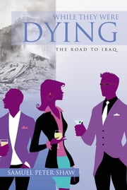 While They Were Dying - The Road to Iraq ebook by Samuel Peter Shaw