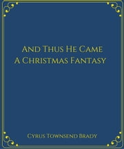 And Thus He Came:A Christmas Fantasy ebook by Cyrus Townsend Brady