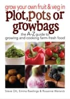 Grow Your Own Fruit and Veg in Plot, Pots or Grow Bags ebook by Steve Ott, Emma Rawlins, Rosanne Warwick