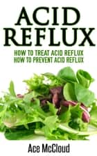 Acid Reflux: How To Treat Acid Reflux: How To Prevent Acid Reflux ebook by Ace McCloud
