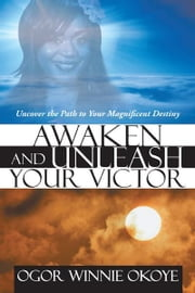 Awaken and Unleash Your Victor - Uncover the Path to Your Magnificent Destiny ebook by Ogor Winnie Okoye