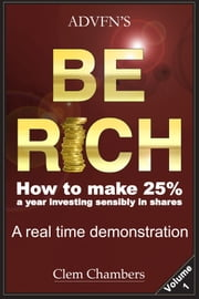 ADVFN'S Be Rich - How to make 25% a year investing sensibly in shares – a real time demonstration - Volume 1 ebook by Clem Chambers