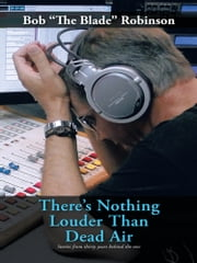 "There's Nothing Louder Than Dead Air - Stories from thirty years behind the mic ebook by Bob ""the Blade"" Robinson"