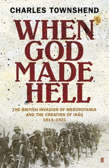 When God Made Hell - The British Invasion of Mesopotamia and the Creation of Iraq, 1914-1921 ebook by Professor Charles Townshend