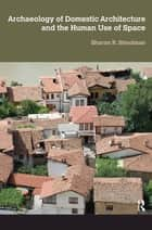 Archaeology of Domestic Architecture and the Human Use of Space ebook by Sharon R Steadman