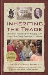 Inheriting the Trade - A Northern Family Confronts Its Legacy as the Largest Slave-Trading ebook by Thomas Norman DeWolf