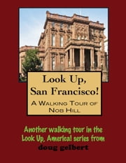 Look Up, San Francisco! A Walking Tour of Nob Hill ebook by Doug Gelbert