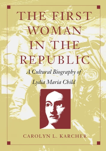 The First Woman in the Republic - A Cultural Biography of Lydia Maria Child ebook by Carolyn L. Karcher