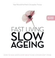 Fast Living,Slow Ageing - How to Age Less, Look Great, Live Longer, Get More ebook by Marie,Kate,Thomas,Christopher Merlin