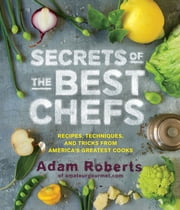 Secrets of the Best Chefs - Recipes, Techniques, and Tricks from America's Greatest Cooks ebook by Adam Roberts