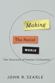 Making the Social World: The Structure of Human Civilization ebook by John Searle