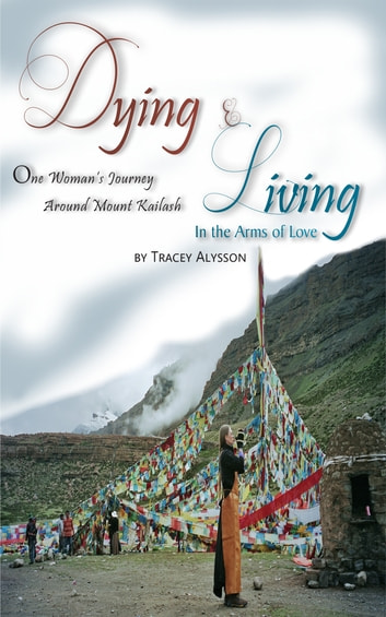Dying & Living In The Arms of Love - One Woman's Journey Around Mount Kailash ebook by Tracey Alysson Ph.D.