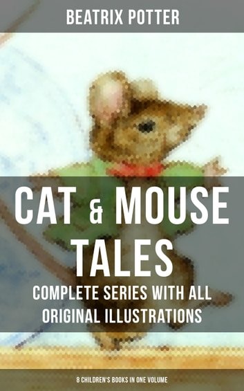 CAT & MOUSE TALES – Complete Series With All Original Illustrations (8 Children's Books in One Volume) ebook by Beatrix Potter