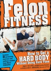 Felon Fitness: How to Get a Hard Body Without Doing Hard Time ebook by William S. Kroger,Trey Teufel