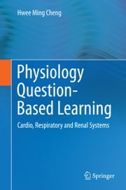 Physiology Question-Based Learning - Cardio, Respiratory and Renal Systems ebook by Hwee Ming Cheng
