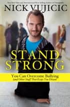 Stand Strong - You Can Overcome Bullying (and Other Stuff That Keeps You Down) eBook by Nick Vujicic