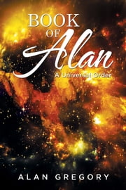 Book of Alan - A Universal Order ebook by Alan Gregory