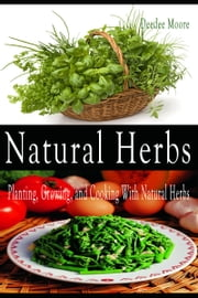 Natural Herbs: Planting, Growing, and Cooking With Natural Herbs ebook by Deedee Moore
