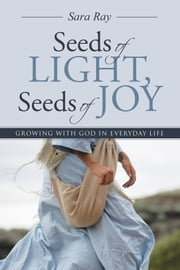 Seeds of Light, Seeds of Joy - Growing with God in Everyday Life ebook by Sara Ray