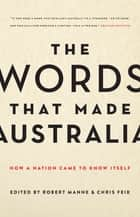The Words That Made Australia ebook by Chris Feik,Robert Manne