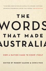 The Words That Made Australia - How a Nation Came to Know Itself ebook by Chris Feik,Robert Manne