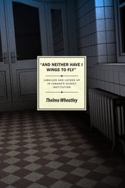 And Neither Have I Wings to Fly - Labelled and Locked Up in Canada's Oldest Institution ebook by Thelma Wheatley