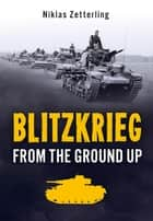 Blitzkrieg - From the Ground Up ebook by Niklas Zetterling