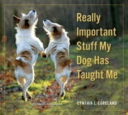 Really Important Stuff My Dog Has Taught Me ebook by Cynthia L. Copeland