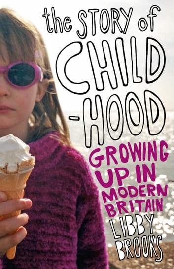 The Story of Childhood - Growing up in Modern Britain ebook by Libby Brooks
