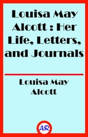 Louisa May Alcott : Her Life, Letters, and Journals ebook by Louisa May Alcott