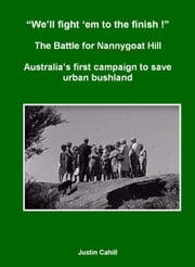 """We'll Fight 'Em To The finish !"" The Battle For Nannygoat Hill: Australia's First Campaign To Save Urban Bushland ebook by Justin Cahill"