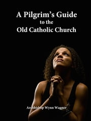 A Pilgrim's Guide to the Old Catholic Church ebook by Archbishop Wynn Wagner