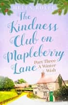 The Kindness Club on Mapleberry Lane - Part Three - A Winter Wish ebook by Helen Rolfe