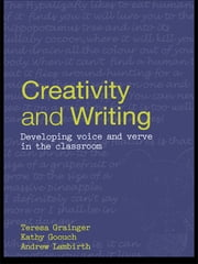Creativity and Writing - Developing Voice and Verve in the Classroom ebook by Teresa Grainger, Kathy Goouch, Andrew Lambirth