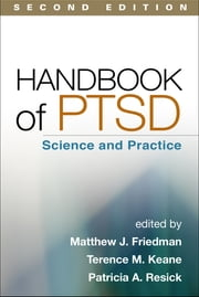 Handbook of PTSD, Second Edition - Science and Practice ebook by Matthew J. Friedman, MD, PhD,Terence M. Keane, PhD,Patricia A. Resick, PhD