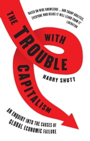 Trouble with Capitalism, The - An Enquiry into the Causes of Global Economic Failure ebook by Harry Shutt