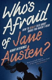 Who's Afraid of Jane Austen? How to Really Talk About Books You Haven't Read ebook by Henry Hitchings