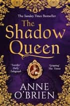 The Shadow Queen: The Sunday Times bestselling book – a must read for Summer 2018 ebook by Anne O'Brien