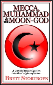 Mecca, Muhammad & the Moon-God: A Candid Investigation into the Origins of Islam ebook by Brett Stortroen