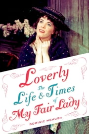 Loverly - The Life and Times of My Fair Lady ebook by Dominic McHugh