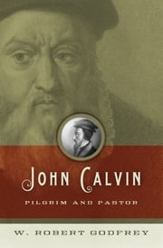 John Calvin - Pilgrim and Pastor ebook by W. Robert Godfrey