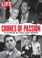 LIFE Crimes of Passion - 15 Stories of Love Gone Wrong ebook by The Editors of LIFE