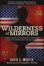Wilderness of Mirrors - Intrigue, Deception, and the Secrets that Destroyed Two of the Cold War's Most Important Agents ebook by David Martin