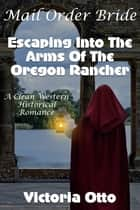 Mail Order Bride: Escaping Into The Arms Of The Oregon Rancher (A Clean Western Historical Romance) ebook by Victoria Otto