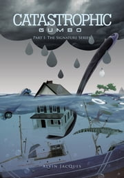 CATASTROPHIC GUMBO - PART I: THE SIGNATURE SERIES ebook by ALVIN JACQUES