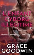 L'Enfant Cyborg Illégitime ebook by Grace Goodwin