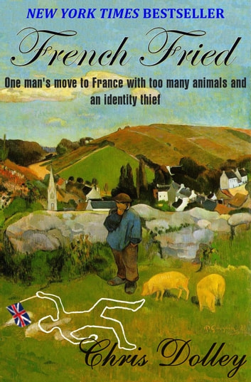 French Fried: one man's move to France with too many animals and an identity thief ebook by Chris Dolley