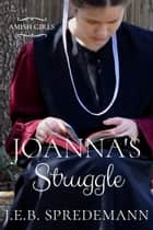 Joanna's Struggle (Amish Girls Series - Book 1) ebook by J.E.B. Spredemann