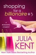 Shopping for a Billionaire 3 - Romantic Comedy Billionaire Office Story ebook by Julia Kent