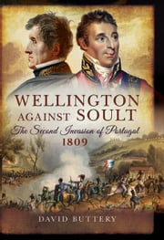 Wellington Against Soult - The Second Invasion of Portugal 1809 ebook by David Buttery